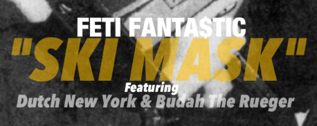 "Feti Fantastic ft Dutch New York & Budah The Rueger ""Ski Mask"" [DOPE!]"