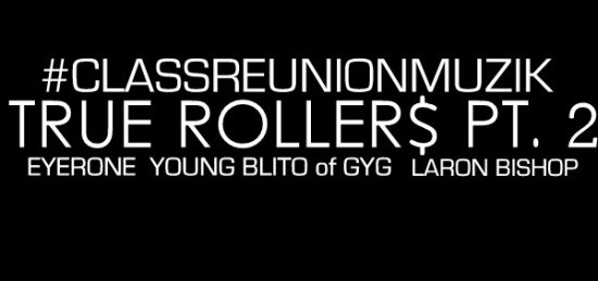 "#ClassReunionMuzik ""True Rollers Pt 2″ ft. Eyerone, Young Blito & LaRon Bishop"