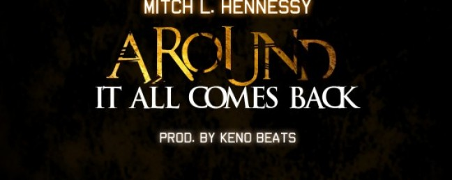 "Mitch L Hennessy ""Around (It All Comes Back)"" (Prod. by Keno Beats) [DOPE!]"